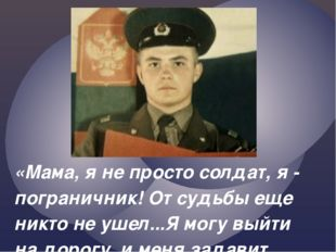 «Мама, я не просто солдат, я - пограничник! От судьбы еще никто не ушел...Я м