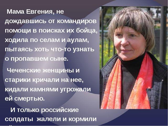 Мама Евгения, не дождавшись от командиров помощи в поисках их бойца, ходила...