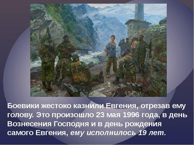 Боевики жестоко казнили Евгения, отрезав ему голову. Это произошло 23 мая 199...