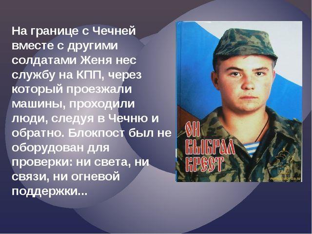 На границе с Чечней вместе с другими солдатами Женя нес службу на КПП, через...