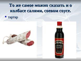 То же самое можно сказать и о колбасе салями, соевом соусе. тартар