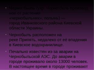 Черно́быль(укр.Чорно́бильпроизводное от растения «чернобыльник»,полынь)—