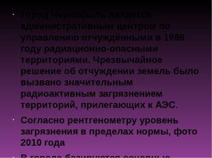 Город Чернобыль является административным центром по управлению отчуждёнными