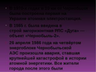 В1970-х годах в 10км от Чернобыля была построена первая на Украинеатомная