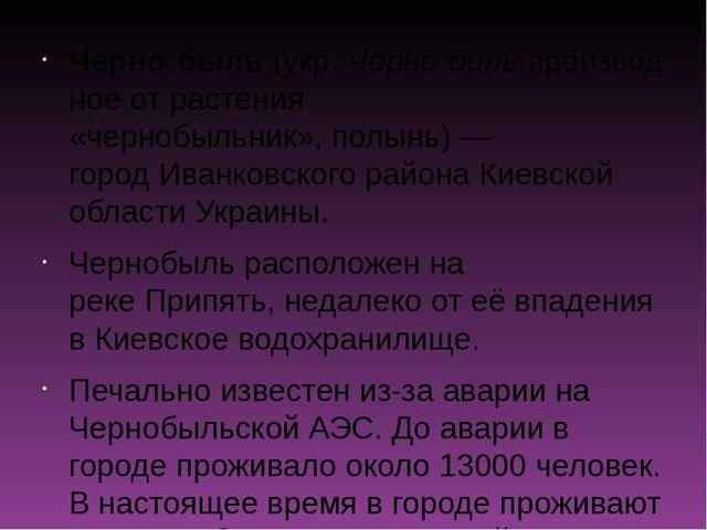 Черно́быль(укр.Чорно́бильпроизводное от растения «чернобыльник»,полынь)—...