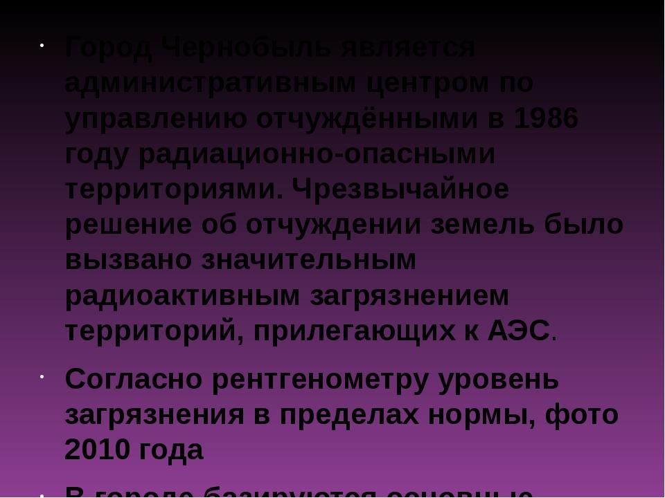 Город Чернобыль является административным центром по управлению отчуждёнными...