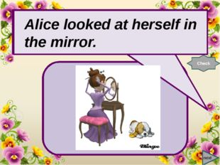 next Alice looked at … in the mirror. Check Alice looked at herself in the m
