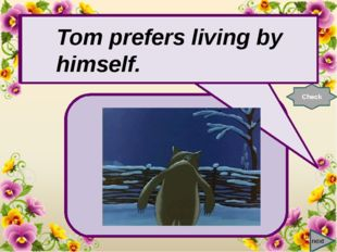 next Tom prefers living by …. Check Tom prefers living by himself.