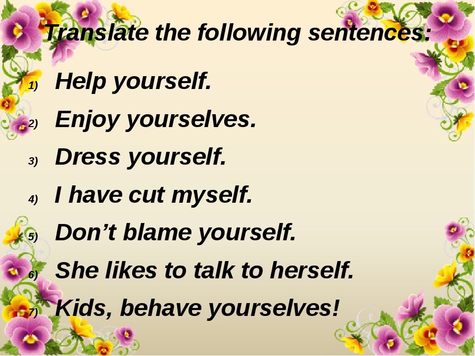 Translate the following sentences: Help yourself. Enjoy yourselves. Dress you...