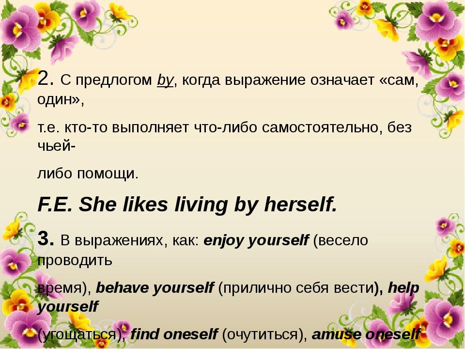 2. С предлогом by, когда выражение означает «сам, один», т.е. кто-то выполняе...