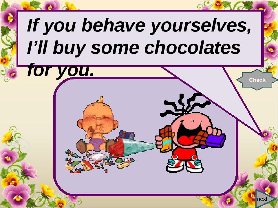 next If you behave …, I'll buy some chocolates for you. Check If you behave...