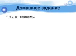 Домашнее задание § 7, 8 – повторить.
