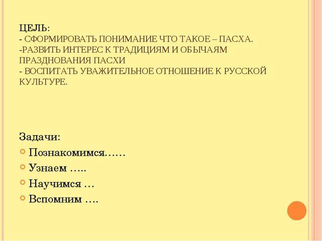 ЦЕЛЬ: - СФОРМИРОВАТЬ ПОНИМАНИЕ ЧТО ТАКОЕ – ПАСХА. -РАЗВИТЬ ИНТЕРЕС К ТРАДИЦИЯ...