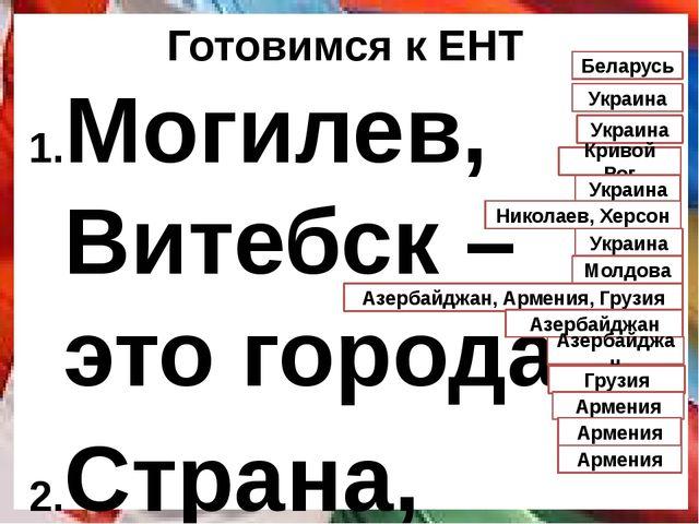Готовимся к ЕНТ Могилев, Витебск – это города Страна, омываемая водами Черног...