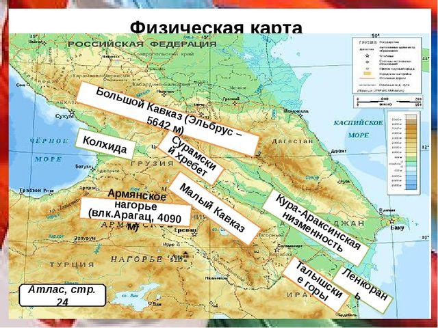 Физическая карта Большой Кавказ (Эльбрус – 5642 м) Малый Кавказ Колхида Кура-...