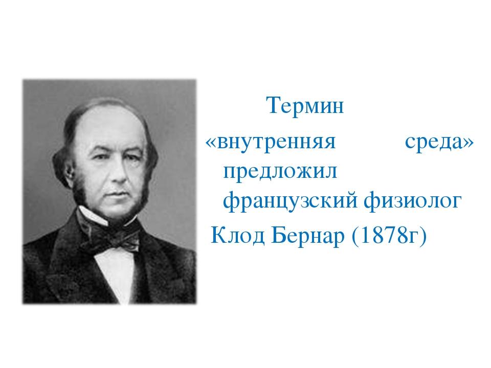 Термин «внутренняя среда» предложил французский физиолог Клод Бернар (1878г)