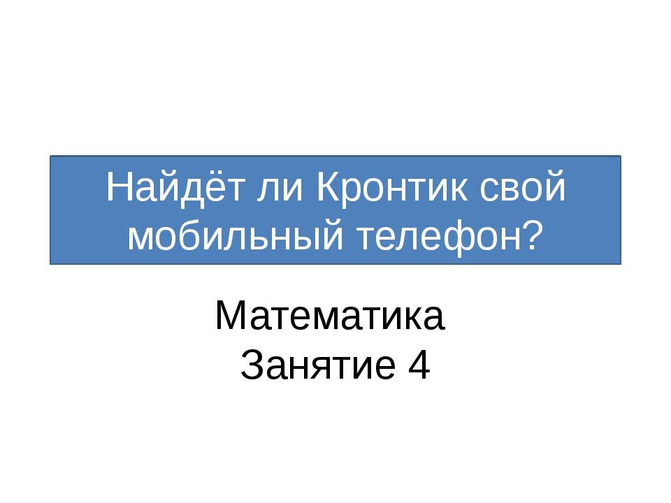 Найдёт ли Кронтик свой мобильный телефон? Математика Занятие 4