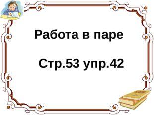 Работа в паре Стр.53 упр.42 Выполни упражнение 2 стр. 143