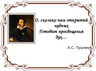 О, сколько нам открытий чудных Готовит просвещенья дух… А.С. Пушкин