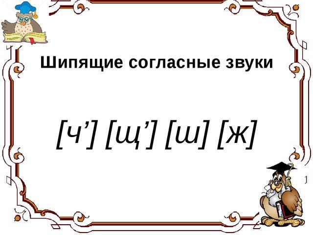 Шипящие согласные звуки [ч'] [щ'] [ш] [ж] Хорошую речь хорошо слушать.
