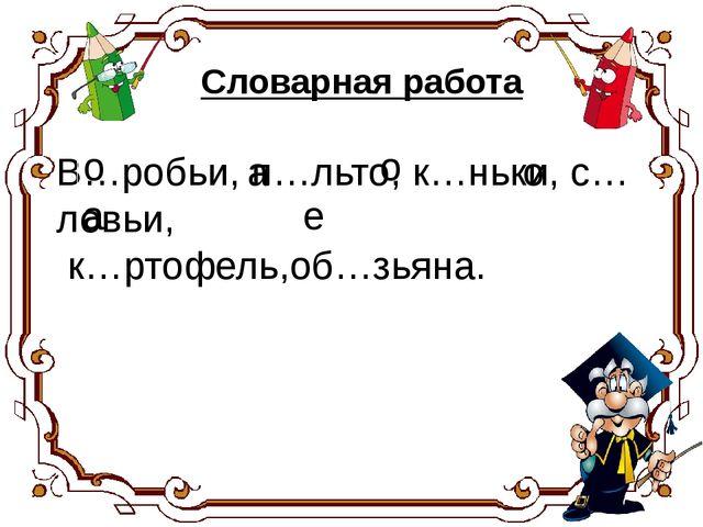 В…робьи, п…льто, к…ньки, с…ловьи, к…ртофель,об…зьяна. а о о о а е Словарная р...