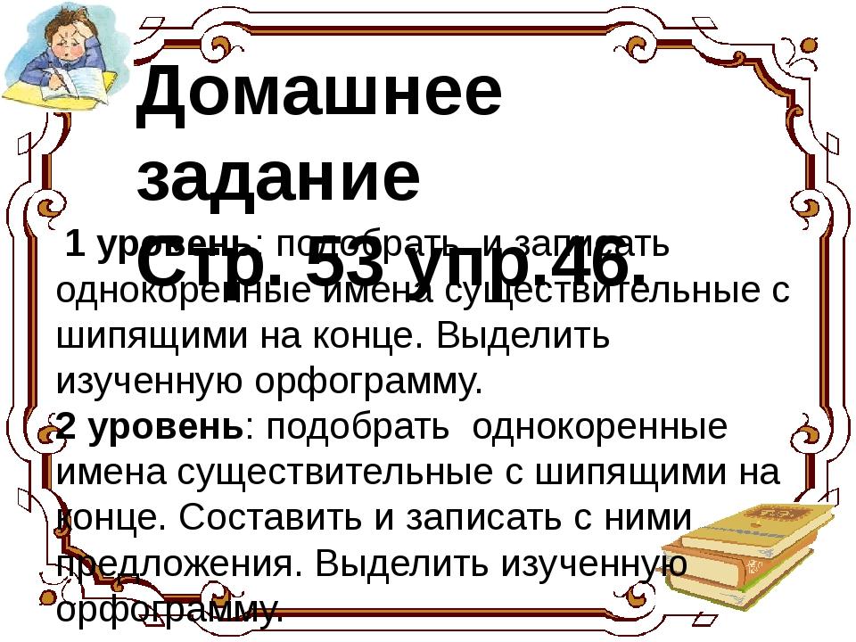 Домашнее задание Стр. 53 упр.46. 1 уровень: подобрать и записать однокоренны...