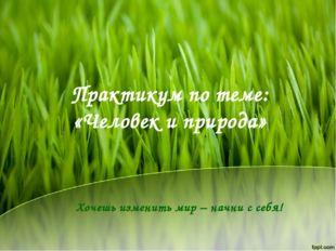 Практикум по теме: «Человек и природа» Хочешь изменить мир – начни с себя!