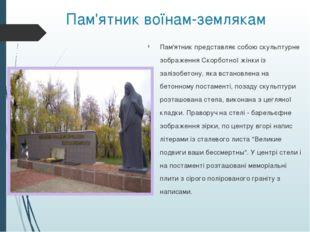 Пам'ятник воїнам-землякам Пам'ятник представляє собою скульптурне зображення