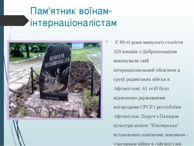 Пам'ятник воїнам-інтернаціоналістам У 80-ті роки минулого століття 320 юнаків...