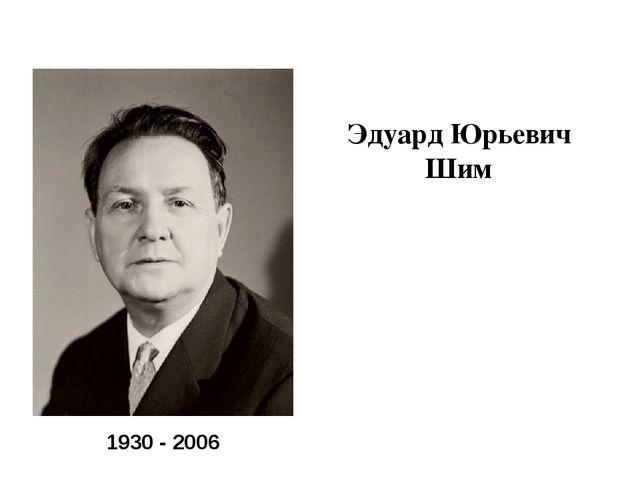 Эдуард Юрьевич Шим 1930 - 2006