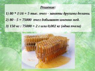 Решение: 1) 80 * 1\16 = 5 тыс. пчел - заняты другими делами. 2) 80 - 5 = 7500