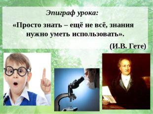 Эпиграф урока: «Просто знать – ещё не всё, знания нужно уметь использовать».