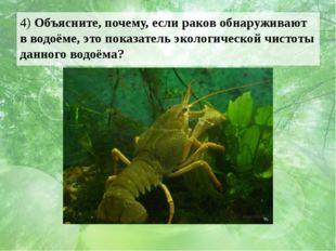 4) Объясните, почему, если раков обнаруживают в водоёме, это показатель эколо