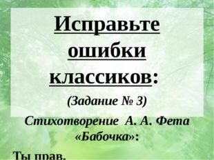 Исправьте ошибки классиков: (Задание № 3) Cтихотворение А. А. Фета «Бабочка»: