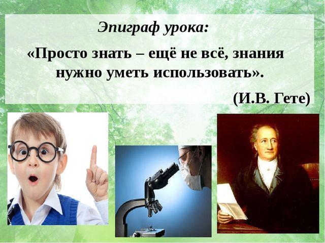 Эпиграф урока: «Просто знать – ещё не всё, знания нужно уметь использовать»....