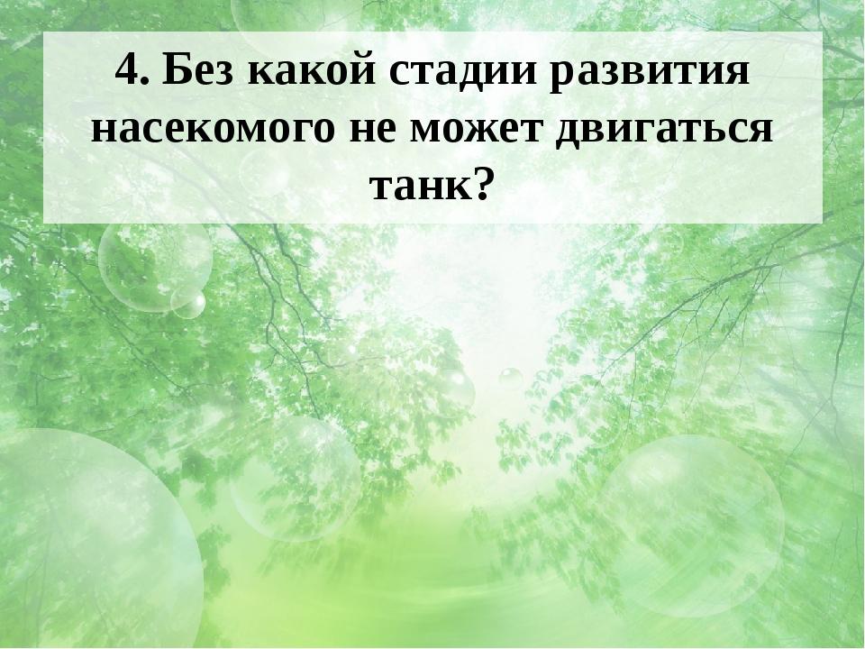 4. Без какой стадии развития насекомого не может двигаться танк? Ответ и фото...