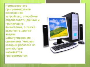 Компьютер-это программируемое электронное устройство, способное обрабатывать