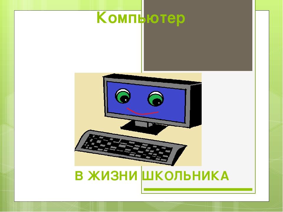 Компьютер В ЖИЗНИ ШКОЛЬНИКА