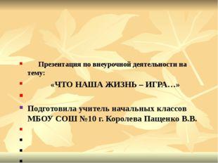 Презентация по внеурочной деятельности на тему: «ЧТО НАША ЖИЗНЬ – ИГРА…» Под