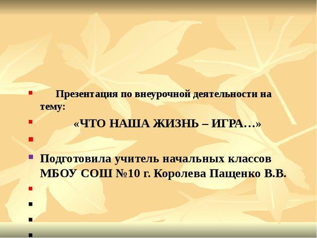 Презентация по внеурочной деятельности на тему: «ЧТО НАША ЖИЗНЬ – ИГРА…» Под...