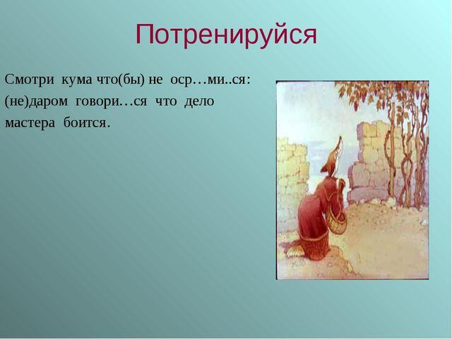 Потренируйся Смотри кума что(бы) не оср…ми..ся: (не)даром говори…ся что дело...