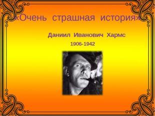 «Очень страшная история» Даниил Иванович Хармс 1906-1942