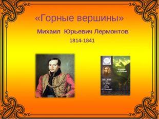 «Горные вершины» Михаил Юрьевич Лермонтов 1814-1841