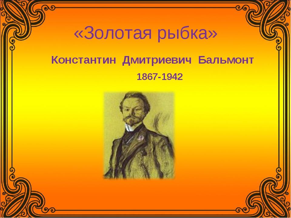 «Золотая рыбка» Константин Дмитриевич Бальмонт 1867-1942