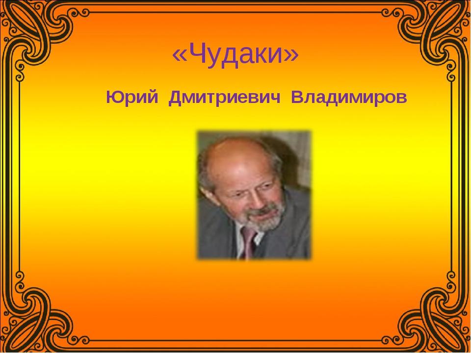 «Чудаки» Юрий Дмитриевич Владимиров