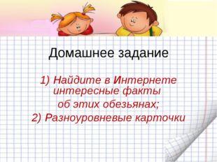 Домашнее задание 1) Найдите в Интернете интересные факты об этих обезьянах; 2