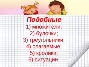 Подобные 1) множители; 2) булочки; 3) треугольники; 4) слагаемые; 5) кролики;