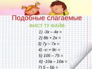 Подобные слагаемые ФИСТ ТУ ФАЙВ 1) -3x – 4x = 2) 8b + 2x = 3) 7y – 7x = 4)