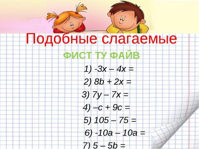 Подобные слагаемые ФИСТ ТУ ФАЙВ 1) -3x – 4x = 2) 8b + 2x = 3) 7y – 7x = 4)...