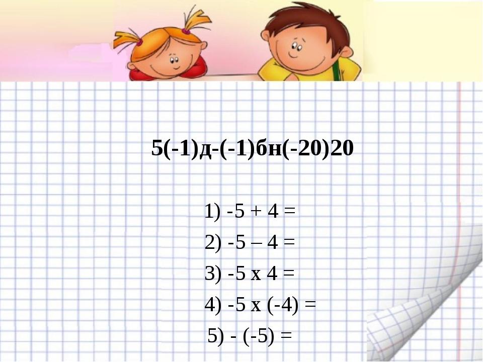 5(-1)д-(-1)бн(-20)20 1) -5 + 4 = 2) -5 – 4 = 3) -5 x 4 = 4) -5 x (-4) = 5) -...